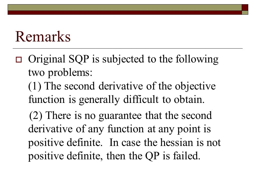 Remarks  Original SQP is subjected to the following two problems: (1) The second derivative of the objective function is generally difficult to obtai