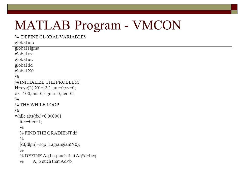 MATLAB Program - VMCON % DEFINE GLOBAL VARIABLES global mu global sigma global vv global uu global dd global X0 % % INITIALIZE THE PROBLEM H=eye(2);X0