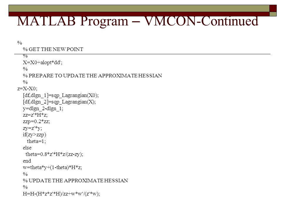 MATLAB Program – VMCON-Continued % % GET THE NEW POINT % X=X0+alopt*dd'; % % PREPARE TO UPDATE THE APPROXIMATE HESSIAN % z=X-X0; [df,dlgn_1]=sqp_Lagra