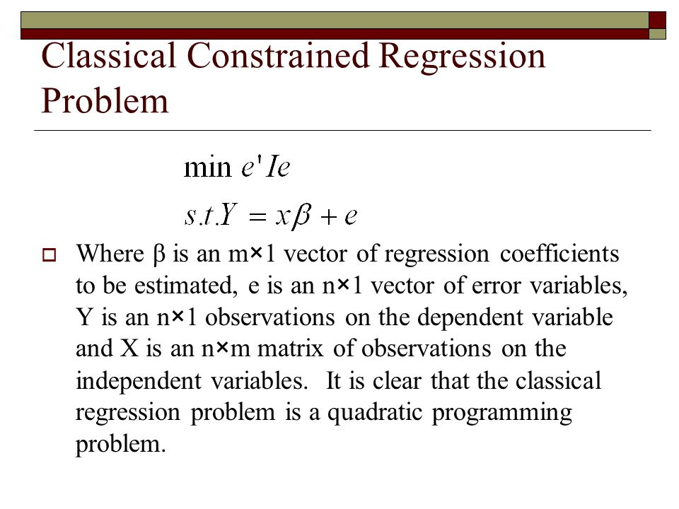 Classical Constrained Regression Problem  Where β is an m×1 vector of regression coefficients to be estimated, e is an n×1 vector of error variables,