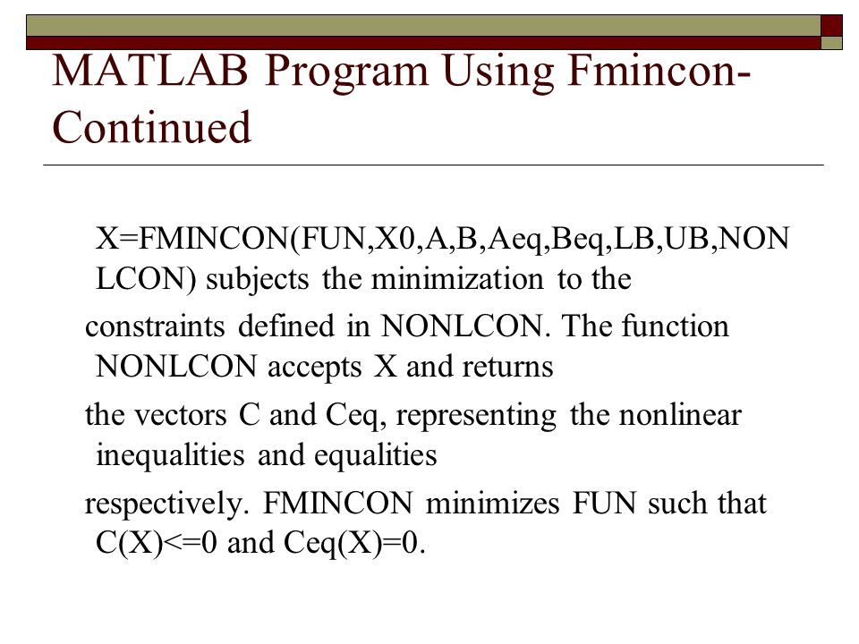 MATLAB Program Using Fmincon- Continued X=FMINCON(FUN,X0,A,B,Aeq,Beq,LB,UB,NON LCON) subjects the minimization to the constraints defined in NONLCON.
