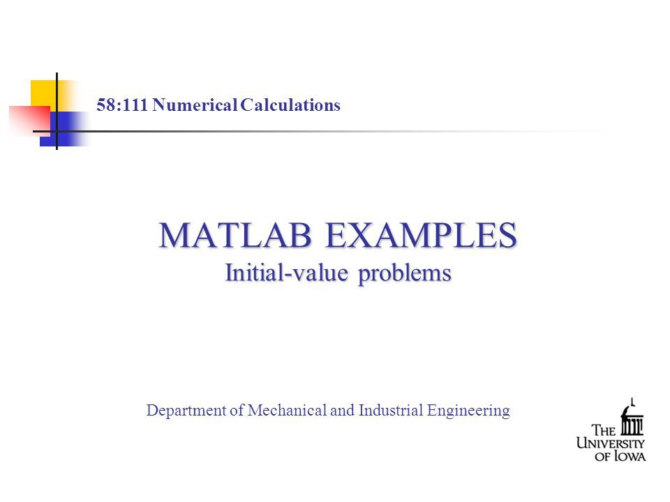 MATLAB EXAMPLES Initial-value problems 58:111 Numerical Calculations Department of Mechanical and Industrial Engineering