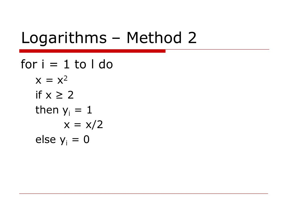 Logarithms – Method 2 for i = 1 to l do x = x 2 if x ≥ 2 then y i = 1 x = x/2 else y i = 0