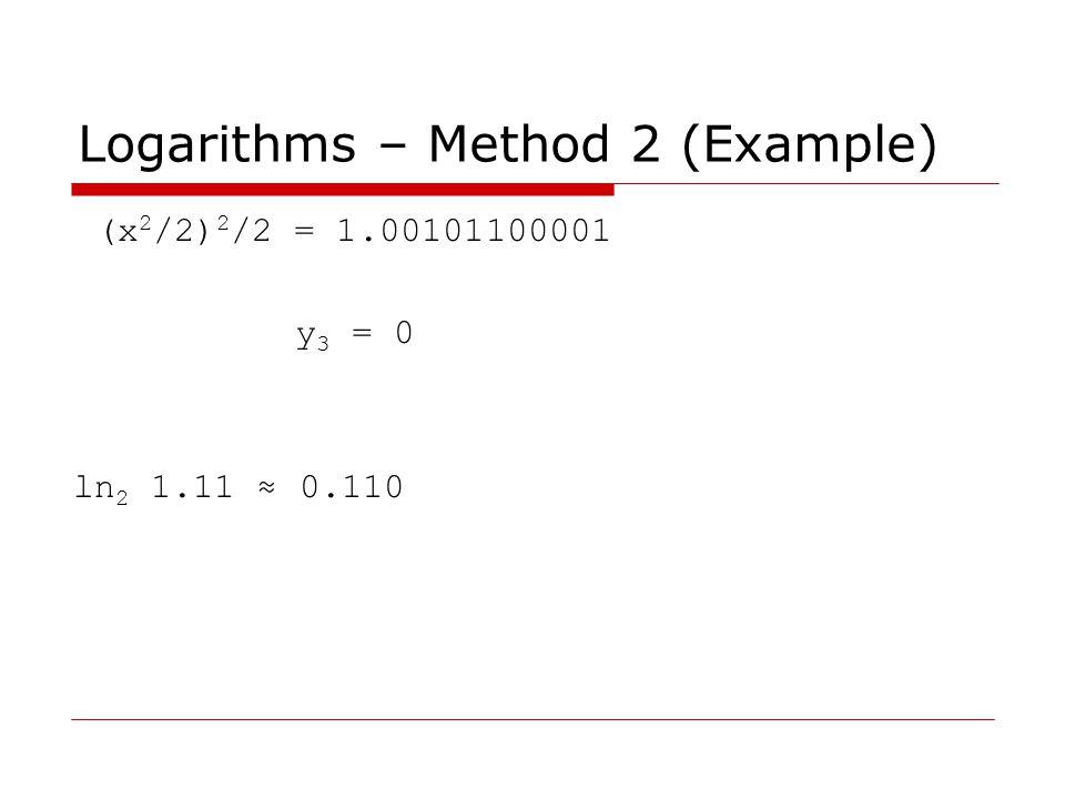 Logarithms – Method 2 (Example) (x 2 /2) 2 /2 = 1.00101100001 y 3 = 0 ln 2 1.11 ≈ 0.110
