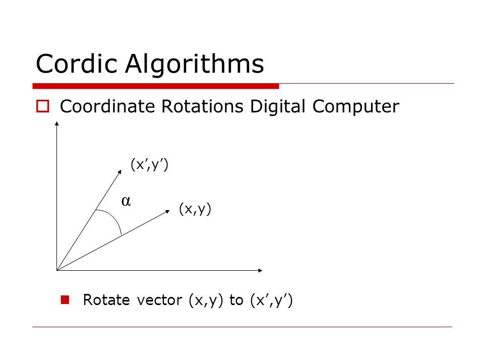 Cordic Algorithms  Coordinate Rotations Digital Computer Rotate vector (x,y) to (x',y') α (x',y') (x,y)