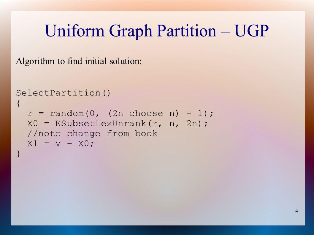 4 Uniform Graph Partition – UGP Algorithm to find initial solution: SelectPartition() { r = random(0, (2n choose n) – 1); X0 = KSubsetLexUnrank(r, n, 2n); //note change from book X1 = V – X0; }
