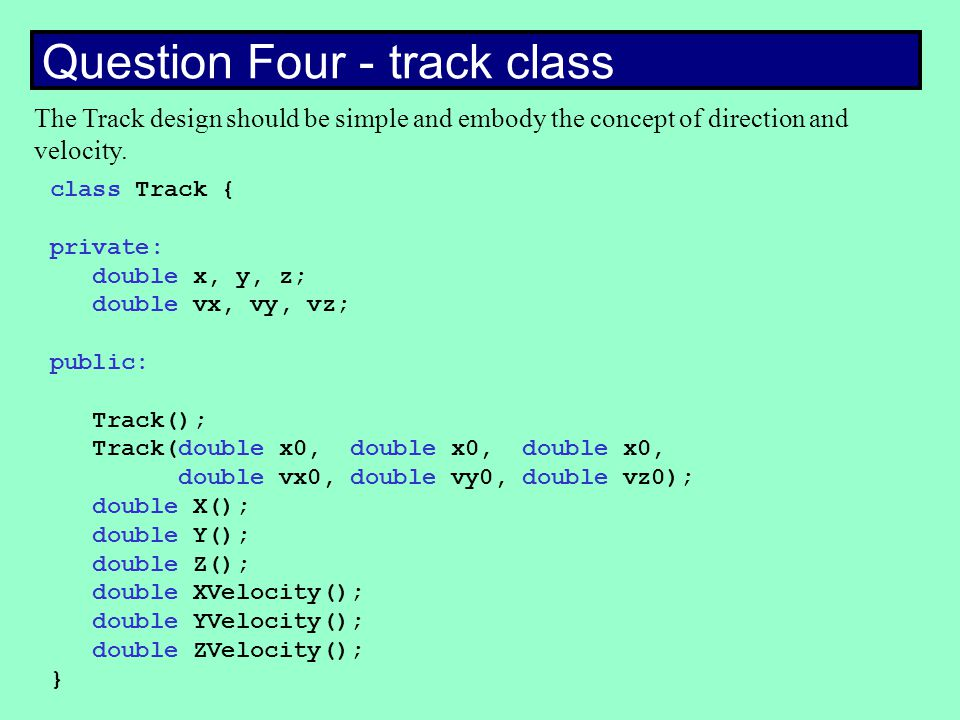 Question Four - track class class Track { private: double x, y, z; double vx, vy, vz; public: Track(); Track(double x0, double x0, double x0, double vx0, double vy0, double vz0); double X(); double Y(); double Z(); double XVelocity(); double YVelocity(); double ZVelocity(); } The Track design should be simple and embody the concept of direction and velocity.