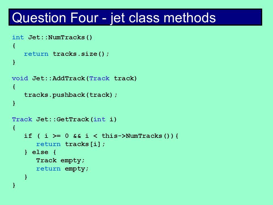 Question Four - jet class methods int Jet::NumTracks() { return tracks.size(); } void Jet::AddTrack(Track track) { tracks.pushback(track); } Track Jet::GetTrack(int i) { if ( i >= 0 && i NumTracks()){ return tracks[i]; } else { Track empty; return empty; }