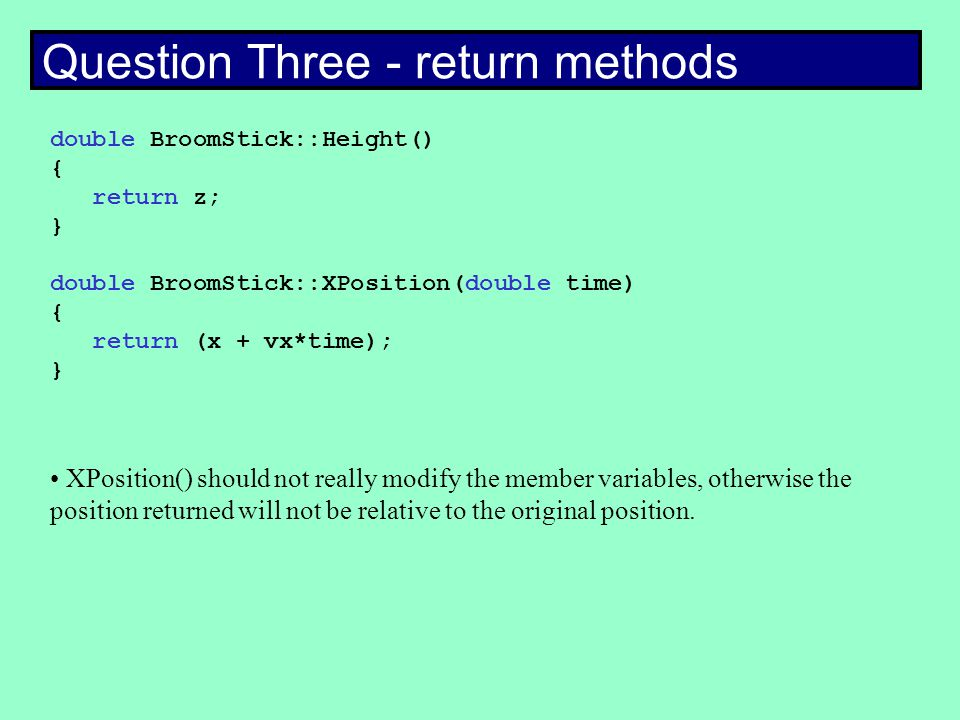 Question Three - return methods double BroomStick::Height() { return z; } double BroomStick::XPosition(double time) { return (x + vx*time); } XPosition() should not really modify the member variables, otherwise the position returned will not be relative to the original position.