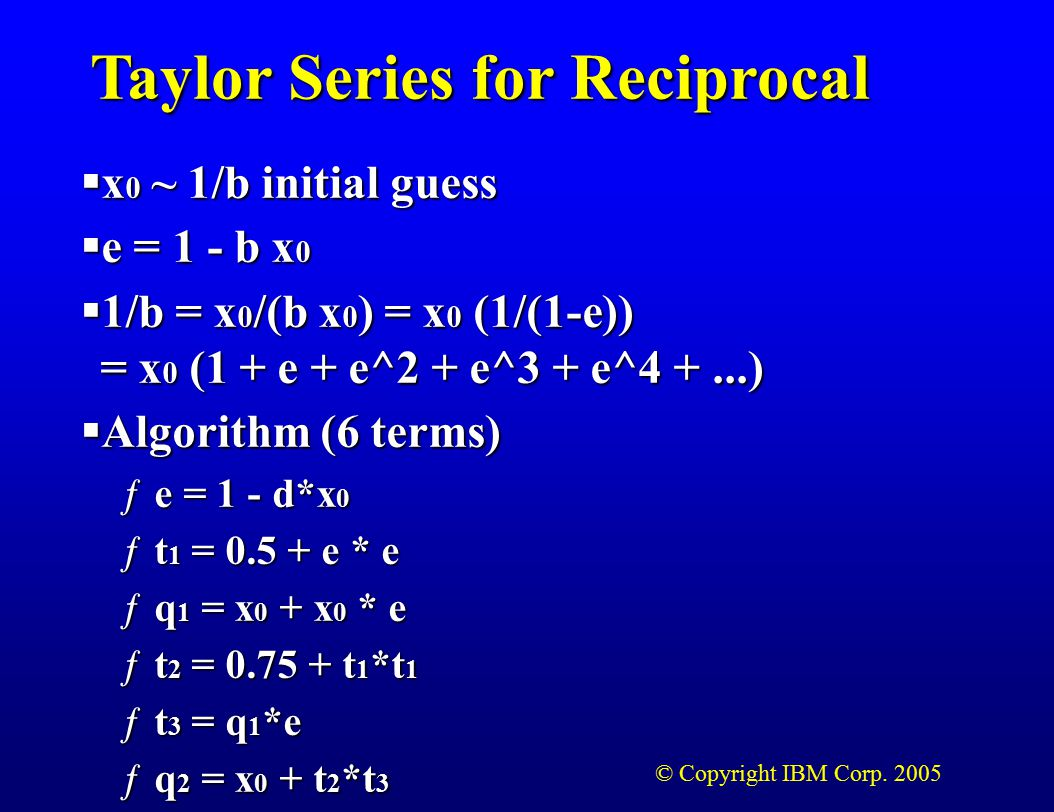 © Copyright IBM Corp. 2005 Taylor Series for Reciprocal  x 0 ~ 1/b initial guess  e = 1 - b x 0  1/b = x 0 /(b x 0 ) = x 0 (1/(1-e)) = x 0 (1 + e +