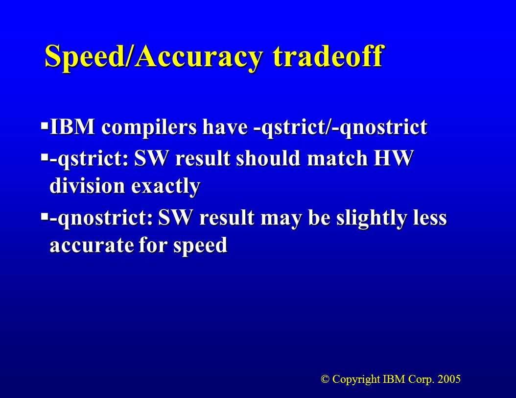 © Copyright IBM Corp. 2005 Speed/Accuracy tradeoff  IBM compilers have -qstrict/-qnostrict  -qstrict: SW result should match HW division exactly  -