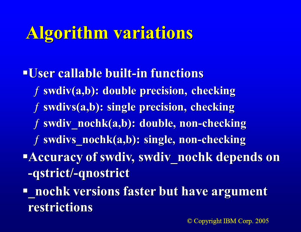 © Copyright IBM Corp. 2005 Algorithm variations  User callable built-in functions ƒswdiv(a,b): double precision, checking ƒswdivs(a,b): single precis