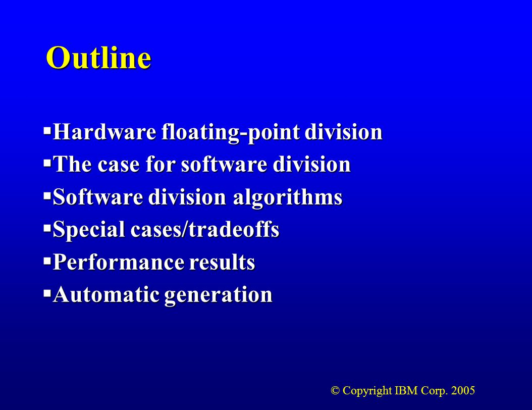 © Copyright IBM Corp. 2005 Outline  Hardware floating-point division  The case for software division  Software division algorithms  Special cases/