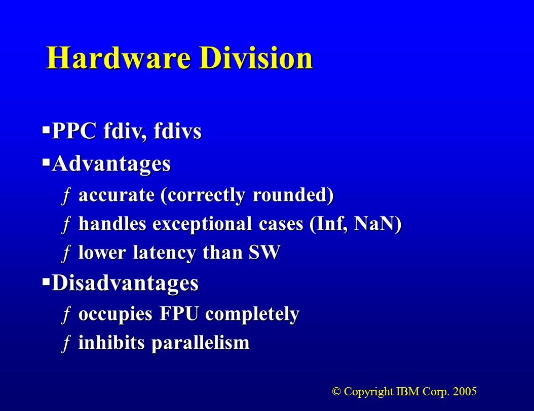 © Copyright IBM Corp. 2005 Hardware Division  PPC fdiv, fdivs  Advantages ƒaccurate (correctly rounded) ƒhandles exceptional cases (Inf, NaN) ƒlower