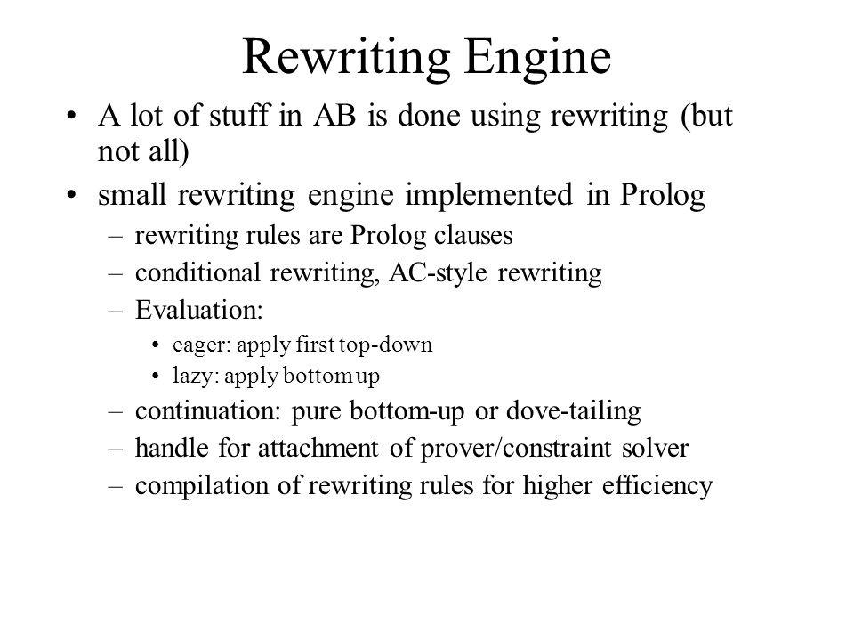 Rewriting Engine A lot of stuff in AB is done using rewriting (but not all) small rewriting engine implemented in Prolog –rewriting rules are Prolog clauses –conditional rewriting, AC-style rewriting –Evaluation: eager: apply first top-down lazy: apply bottom up –continuation: pure bottom-up or dove-tailing –handle for attachment of prover/constraint solver –compilation of rewriting rules for higher efficiency