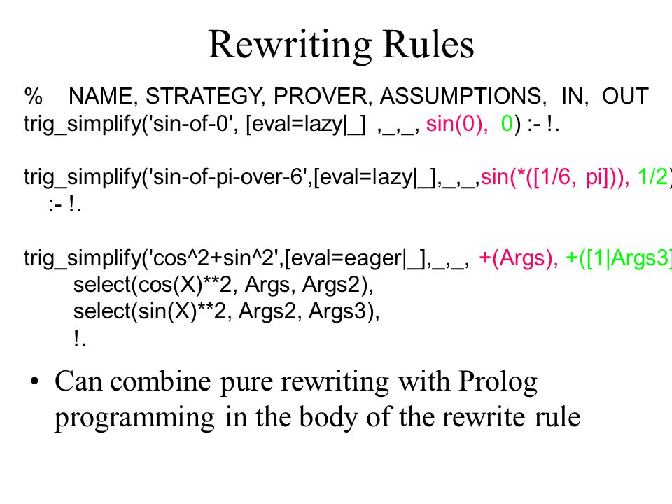 Rewriting Rules Can combine pure rewriting with Prolog programming in the body of the rewrite rule % NAME, STRATEGY, PROVER, ASSUMPTIONS, IN, OUT trig_simplify( sin-of-0 , [eval=lazy|_],_,_, sin(0), 0) :- !.