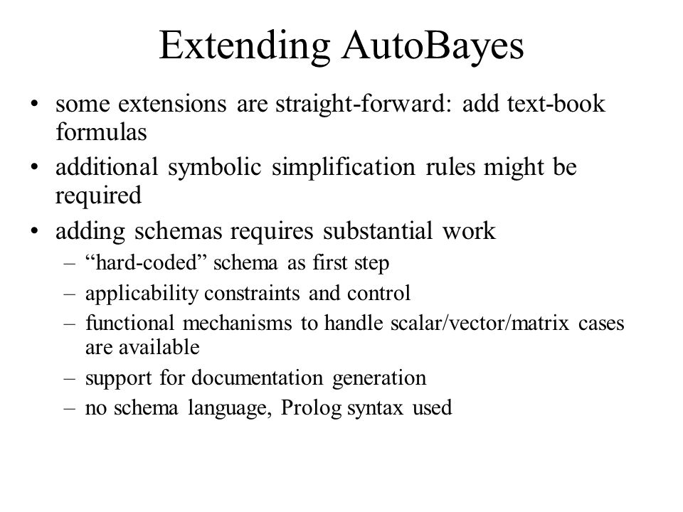 Extending AutoBayes some extensions are straight-forward: add text-book formulas additional symbolic simplification rules might be required adding schemas requires substantial work – hard-coded schema as first step –applicability constraints and control –functional mechanisms to handle scalar/vector/matrix cases are available –support for documentation generation –no schema language, Prolog syntax used