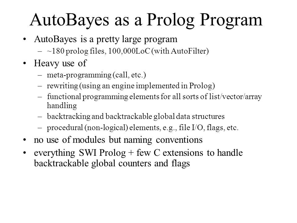 AutoBayes as a Prolog Program AutoBayes is a pretty large program –~180 prolog files, 100,000LoC (with AutoFilter) Heavy use of –meta-programming (cal