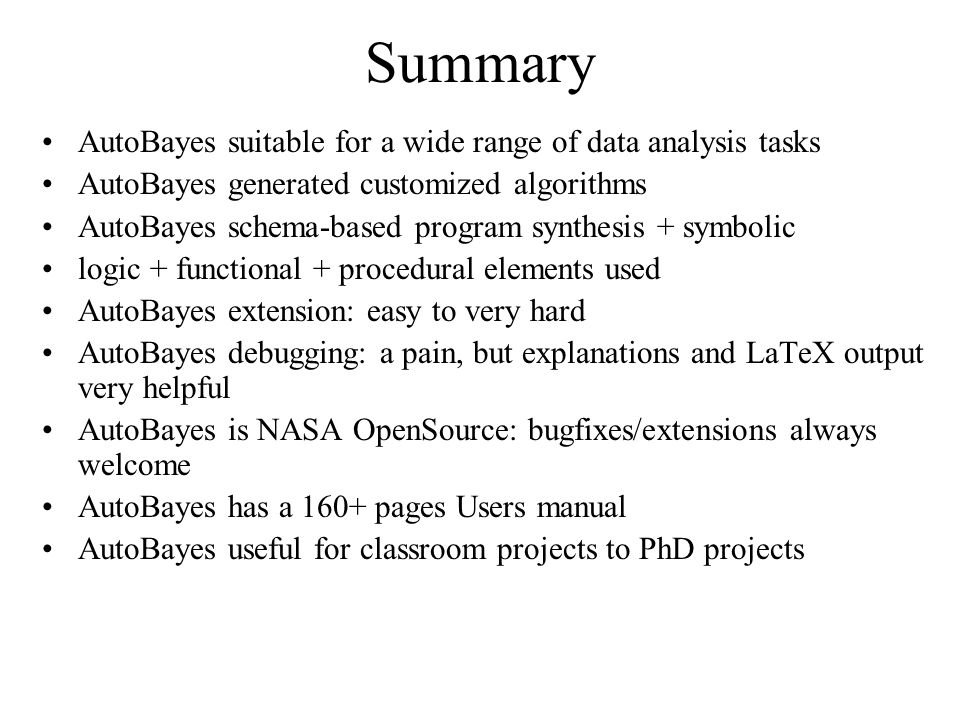 Summary AutoBayes suitable for a wide range of data analysis tasks AutoBayes generated customized algorithms AutoBayes schema-based program synthesis + symbolic logic + functional + procedural elements used AutoBayes extension: easy to very hard AutoBayes debugging: a pain, but explanations and LaTeX output very helpful AutoBayes is NASA OpenSource: bugfixes/extensions always welcome AutoBayes has a 160+ pages Users manual AutoBayes useful for classroom projects to PhD projects