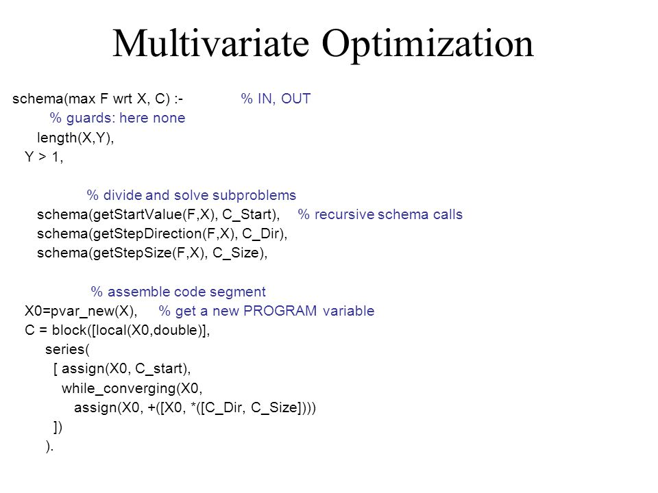 Multivariate Optimization schema(max F wrt X, C) :- % IN, OUT % guards: here none length(X,Y), Y > 1, % divide and solve subproblems schema(getStartVa