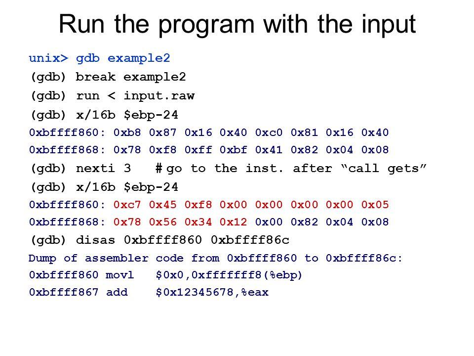 Run the program with the input unix> gdb example2 (gdb) break example2 (gdb) run < input.raw (gdb) x/16b $ebp-24 0xbffff860: 0xb8 0x87 0x16 0x40 0xc0