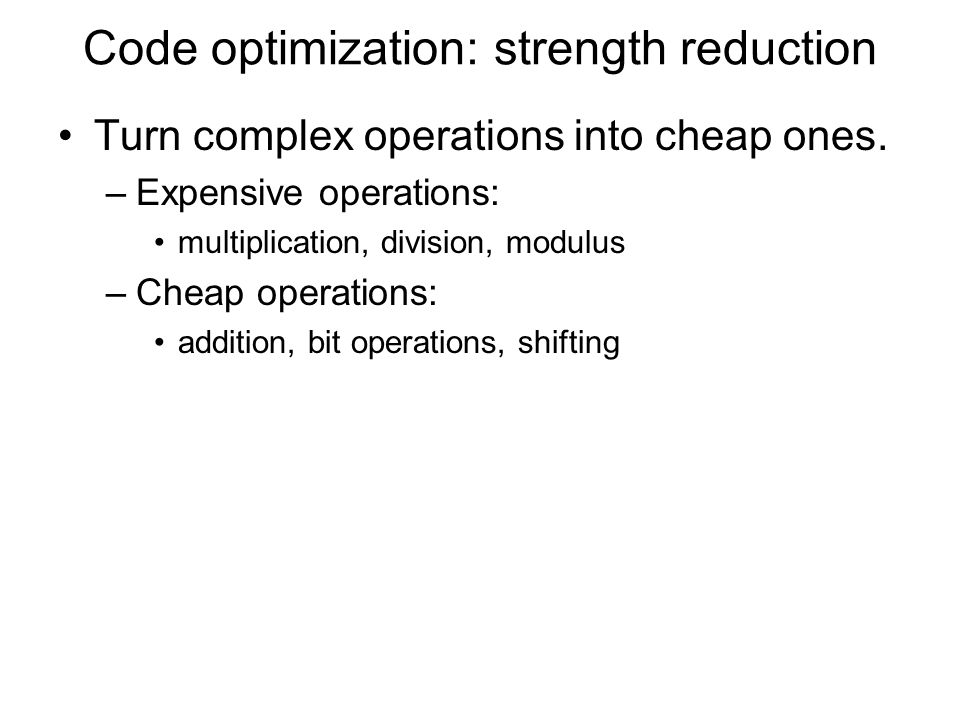 Code optimization: strength reduction Turn complex operations into cheap ones. –Expensive operations: multiplication, division, modulus –Cheap operati