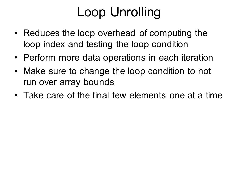 Loop Unrolling Reduces the loop overhead of computing the loop index and testing the loop condition Perform more data operations in each iteration Mak