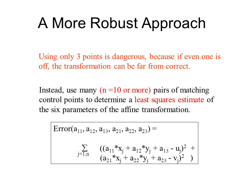 A More Robust Approach Using only 3 points is dangerous, because if even one is off, the transformation can be far from correct.