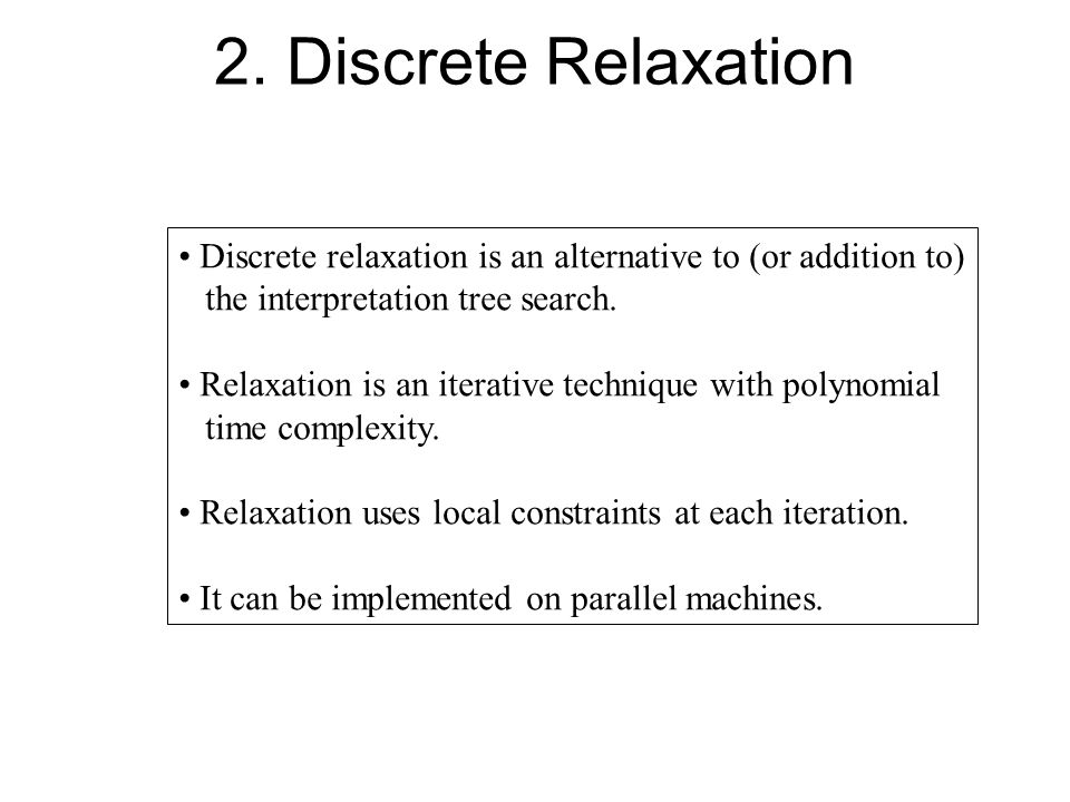 2. Discrete Relaxation Discrete relaxation is an alternative to (or addition to) the interpretation tree search. Relaxation is an iterative technique