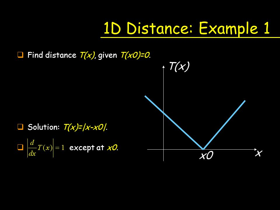 1D Distance: Example 1 qFind distance T(x), given T(x0)=0. qSolution: T(x)= x-x0 . q except at x0. x x0 T(x)