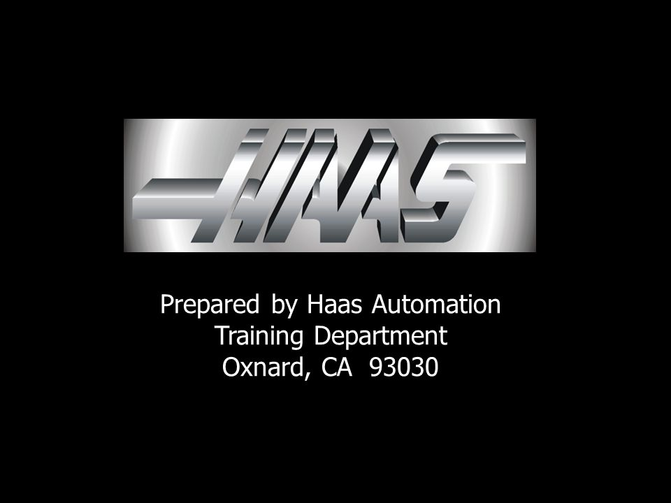 Prepared by Haas Automation Training Department Oxnard, CA 93030