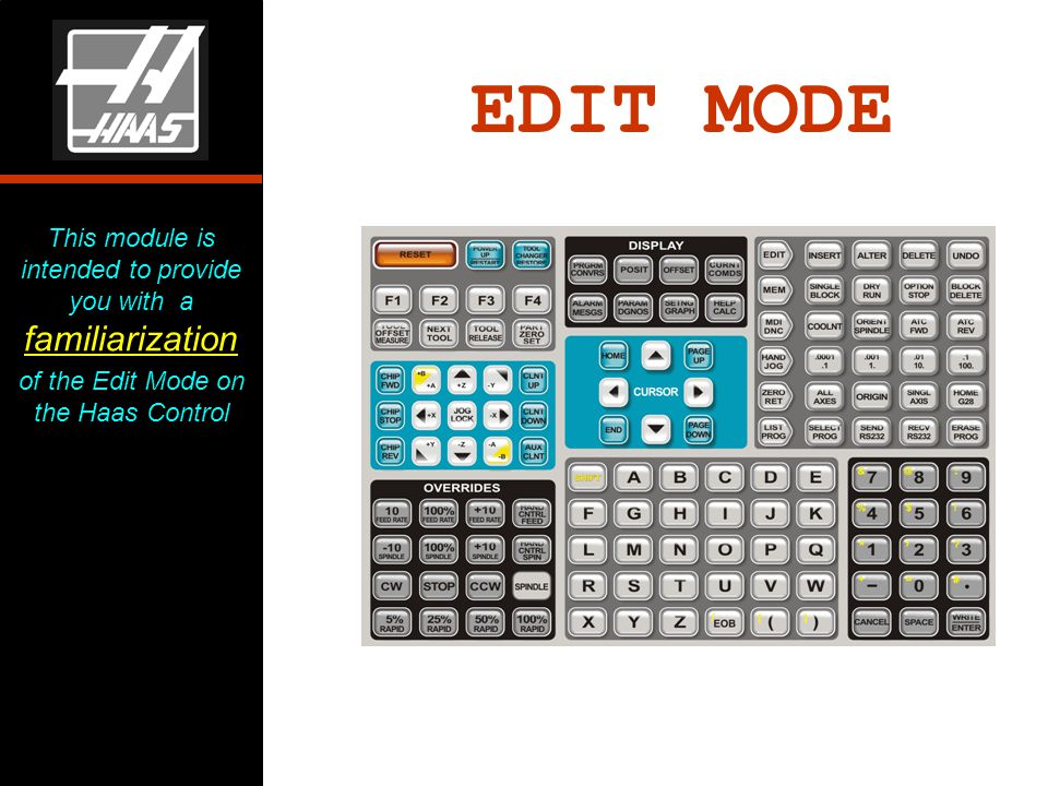 EDIT MODE This module is intended to provide you with a familiarization of the Edit Mode on the Haas Control