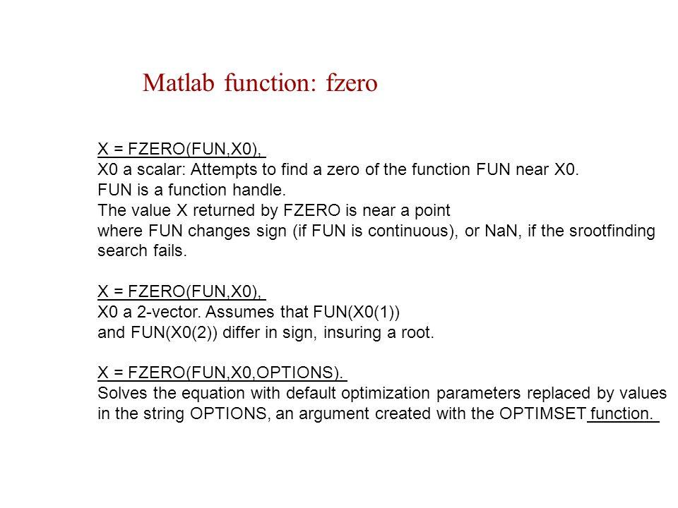 Matlab function: fzero X = FZERO(FUN,X0), X0 a scalar: Attempts to find a zero of the function FUN near X0.