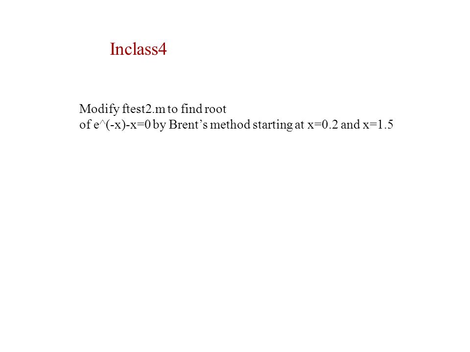 Inclass4 Modify ftest2.m to find root of e^(-x)-x=0 by Brent's method starting at x=0.2 and x=1.5