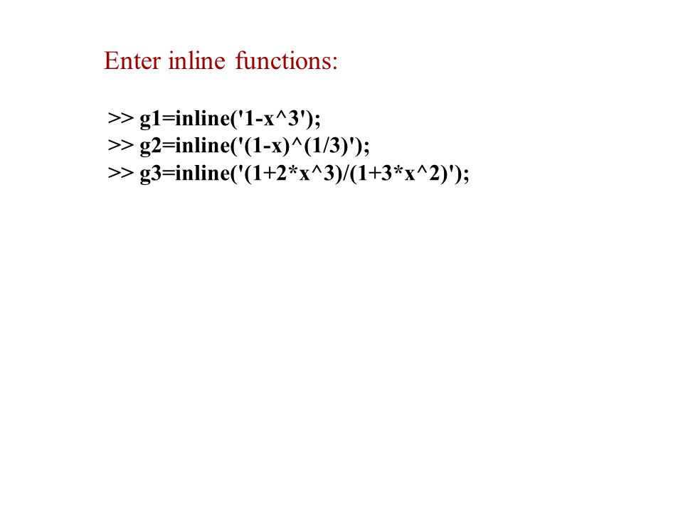 >> g1=inline( 1-x^3 ); >> g2=inline( (1-x)^(1/3) ); >> g3=inline( (1+2*x^3)/(1+3*x^2) ); Enter inline functions: