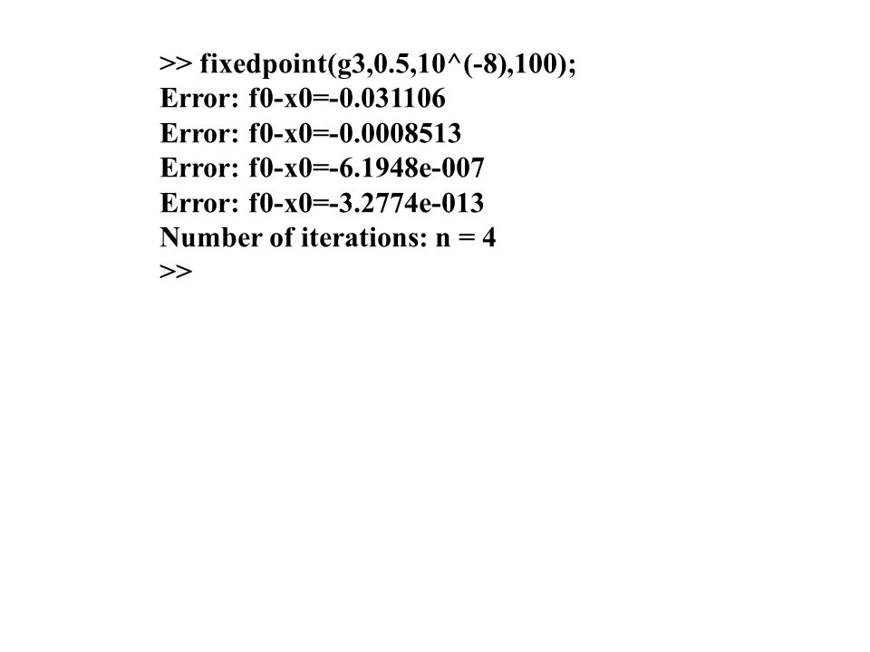 >> fixedpoint(g3,0.5,10^(-8),100); Error: f0-x0=-0.031106 Error: f0-x0=-0.0008513 Error: f0-x0=-6.1948e-007 Error: f0-x0=-3.2774e-013 Number of iterations: n = 4 >>