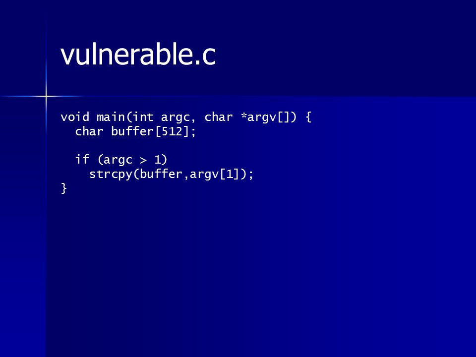 vulnerable.c void main(int argc, char *argv[]) { char buffer[512]; if (argc > 1) strcpy(buffer,argv[1]); }
