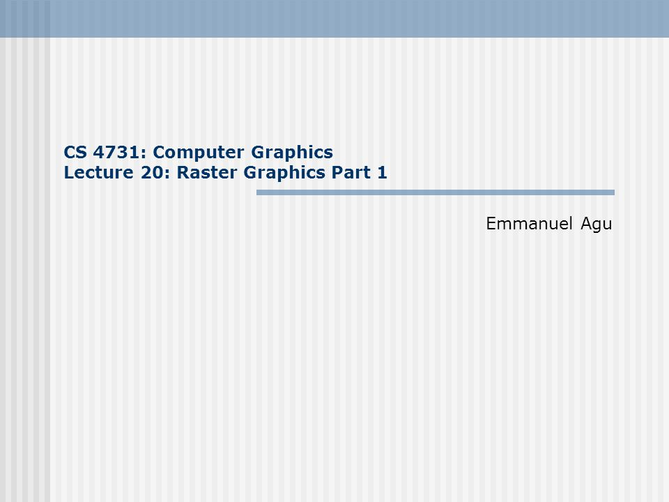 CS 4731: Computer Graphics Lecture 20: Raster Graphics Part 1 Emmanuel Agu