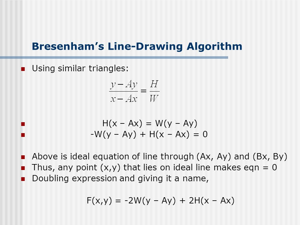 Bresenham's Line-Drawing Algorithm Using similar triangles: H(x – Ax) = W(y – Ay) -W(y – Ay) + H(x – Ax) = 0 Above is ideal equation of line through (Ax, Ay) and (Bx, By) Thus, any point (x,y) that lies on ideal line makes eqn = 0 Doubling expression and giving it a name, F(x,y) = -2W(y – Ay) + 2H(x – Ax)