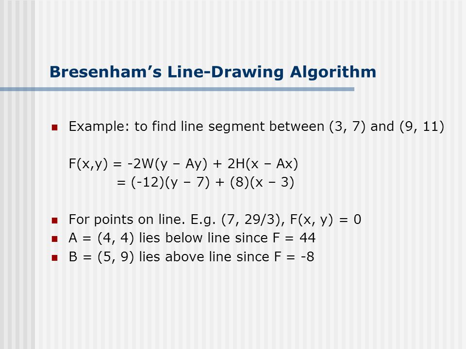 Bresenham's Line-Drawing Algorithm Example: to find line segment between (3, 7) and (9, 11) F(x,y) = -2W(y – Ay) + 2H(x – Ax) = (-12)(y – 7) + (8)(x – 3) For points on line.