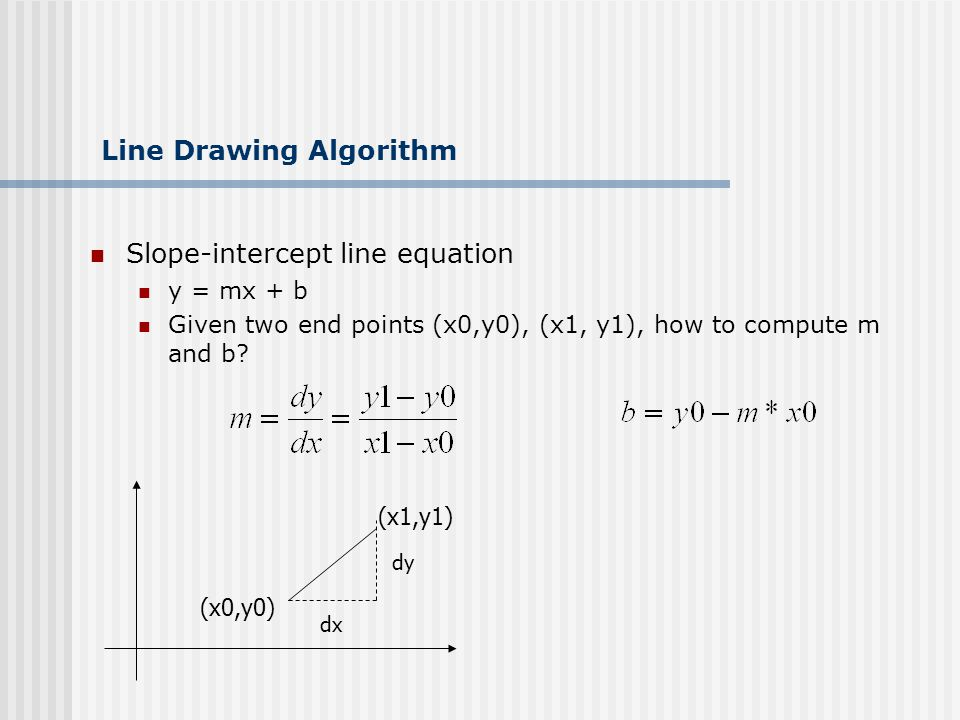 Line Drawing Algorithm Slope-intercept line equation y = mx + b Given two end points (x0,y0), (x1, y1), how to compute m and b.