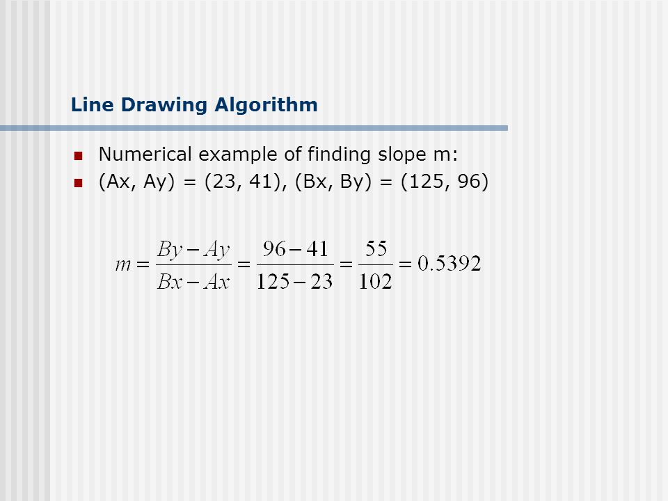Line Drawing Algorithm Numerical example of finding slope m: (Ax, Ay) = (23, 41), (Bx, By) = (125, 96)