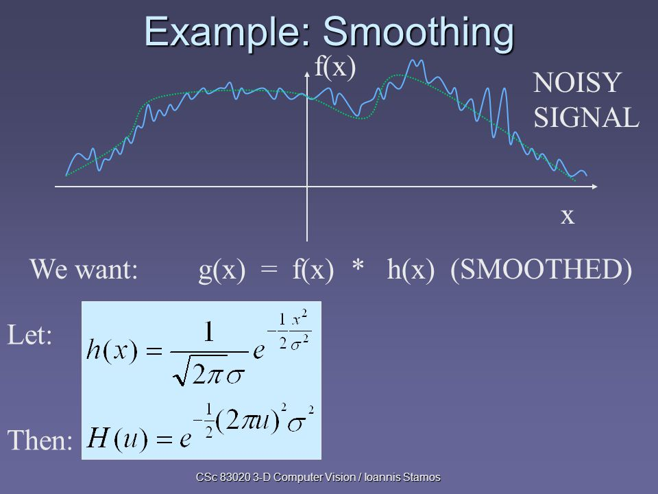 CSc 83020 3-D Computer Vision / Ioannis Stamos Example: Smoothing f(x) x NOISY SIGNAL We want: g(x) = f(x) * h(x) (SMOOTHED) Let: Then: