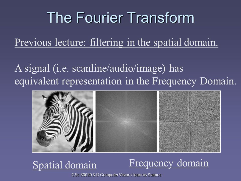 CSc 83020 3-D Computer Vision / Ioannis Stamos The Fourier Transform Previous lecture: filtering in the spatial domain.