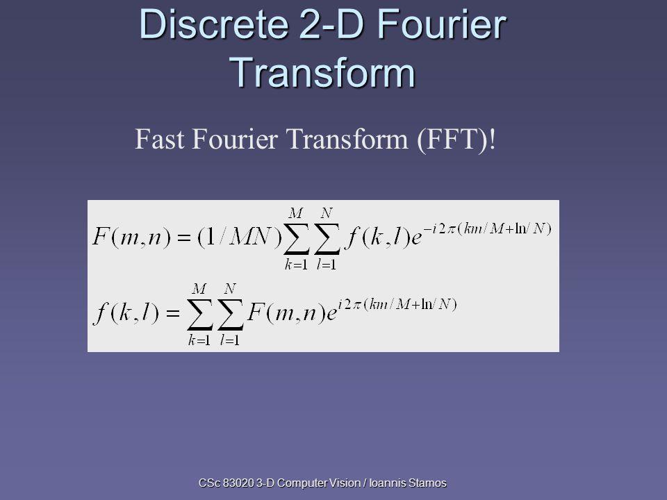 CSc 83020 3-D Computer Vision / Ioannis Stamos Discrete 2-D Fourier Transform Fast Fourier Transform (FFT)!