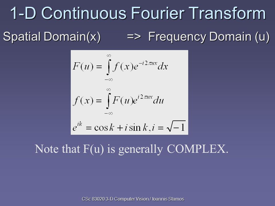 CSc 83020 3-D Computer Vision / Ioannis Stamos 1-D Continuous Fourier Transform Spatial Domain(x) => Frequency Domain (u) Note that F(u) is generally COMPLEX.