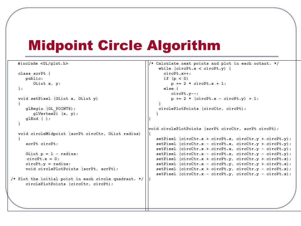 Midpoint Circle Algorithm #include class scrPt { public: GLint x, y; }; void setPixel (GLint x, GLint y) { glBegin (GL_POINTS); glVertex2i (x, y); glEnd ( ); } void circleMidpoint (scrPt circCtr, GLint radius) { scrPt circPt; GLint p = 1 - radius; circPt.x = 0; circPt.y = radius; void circlePlotPoints (scrPt, scrPt); /* Plot the initial point in each circle quadrant.