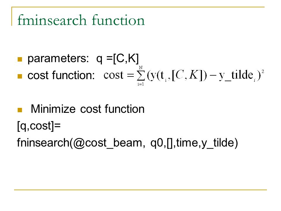 fminsearch function parameters: q =[C,K] cost function: Minimize cost function [q,cost]= fninsearch(@cost_beam, q0,[],time,y_tilde)