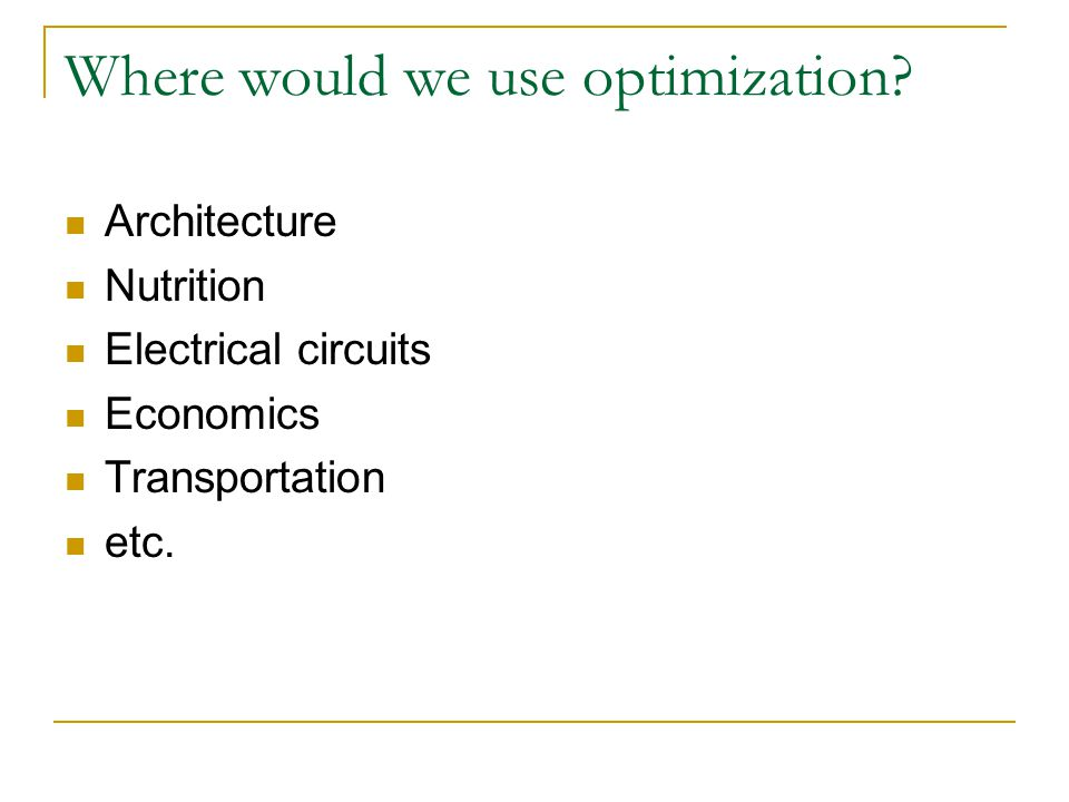 Where would we use optimization? Architecture Nutrition Electrical circuits Economics Transportation etc.